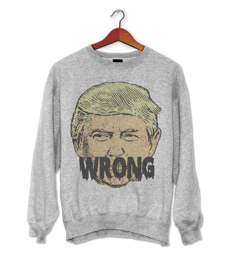 Wrong Trump Sweatshirt