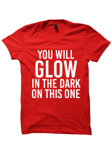 YOU WILL GLOW IN THE DARK ON THIS ONE T-Shirt