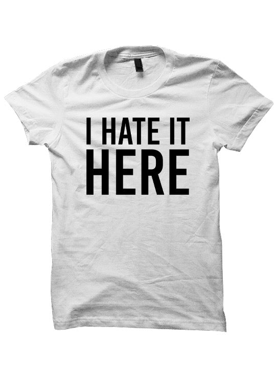 I Hate It Here T-Shirt Ladies Tops Tees Mens Fashion Cheap Gifts Funny Shirts Back To School Clothes Quarantine Outfits