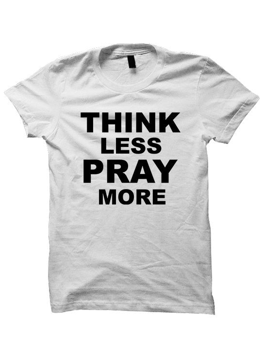 Think Less Pray More T-Shirt