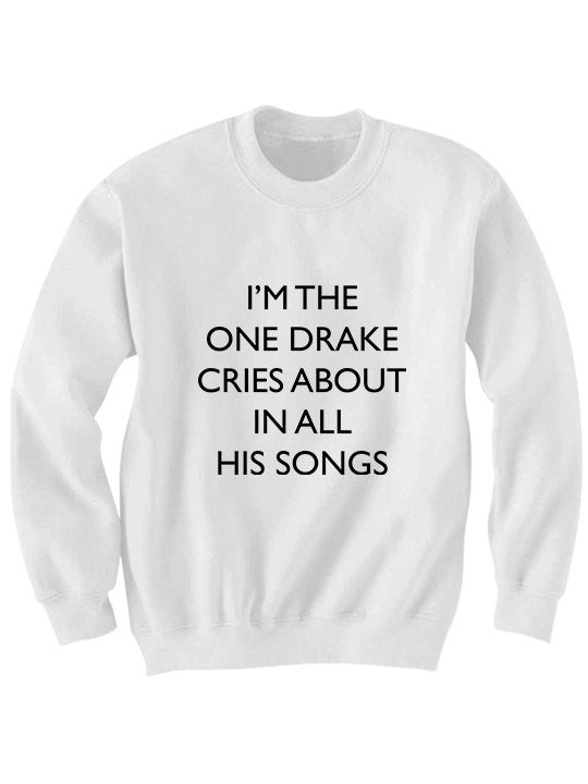 I'm The One Drake Cries About In All His Songs SweatShirt