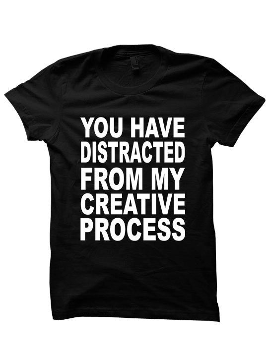 You Have Distracted From My Creative Process T-Shirt