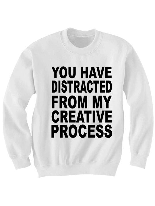 You Have Distracted From My Creative Process Sweater