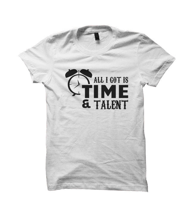 All I Got Is Time And Talent T-shirt