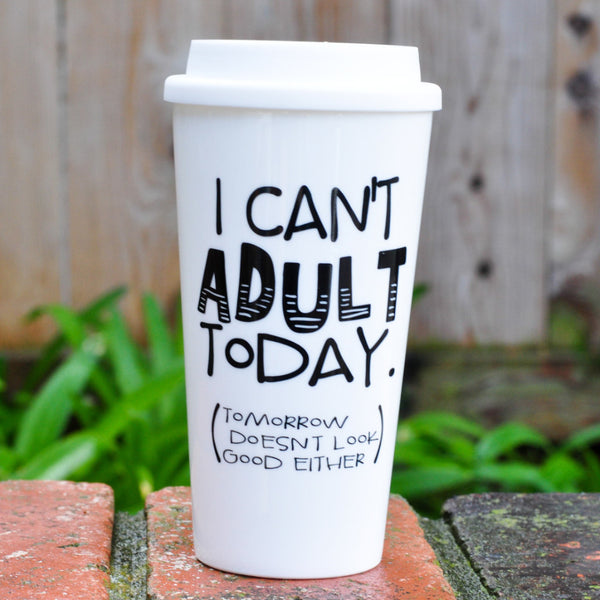 I Can't Adult Today - Travel Coffee Mug