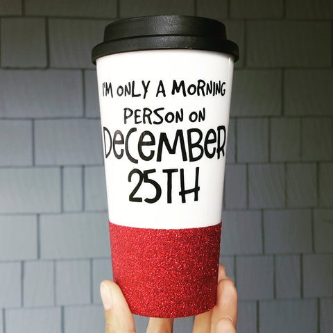 I'm only a morning person on Dec 25th - {Glitter} Travel Coffee Mug