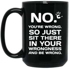 No You're Wrong. So Just Sit There In Your Wrongness And Be Wrong Mug