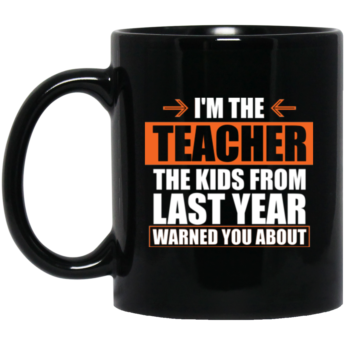 I'm The Teacher The Kids From Last Year Warned You About Coffee Mug