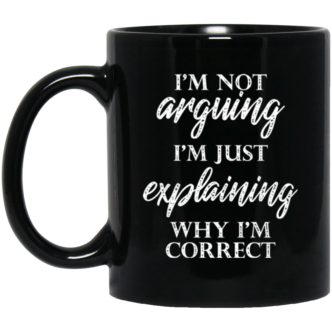 I'm Not Arguing I'm Just Explaining Why I'm Correct Coffee Mug