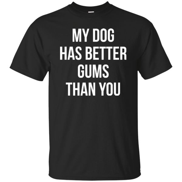 My Dog Has Better Gums Than You T-shirt
