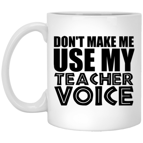 Don't Make Me Use My Teacher Voice Coffee Mug
