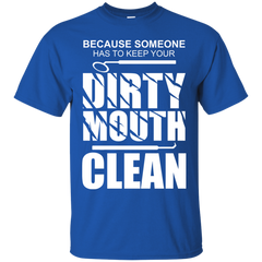 Because Someone Has To Keep Your Dirty Mouth Clean T-shirt