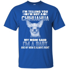 I'm Telling You I'm Not A Chihuahua My Mom Said I'm A Baby T-shirt