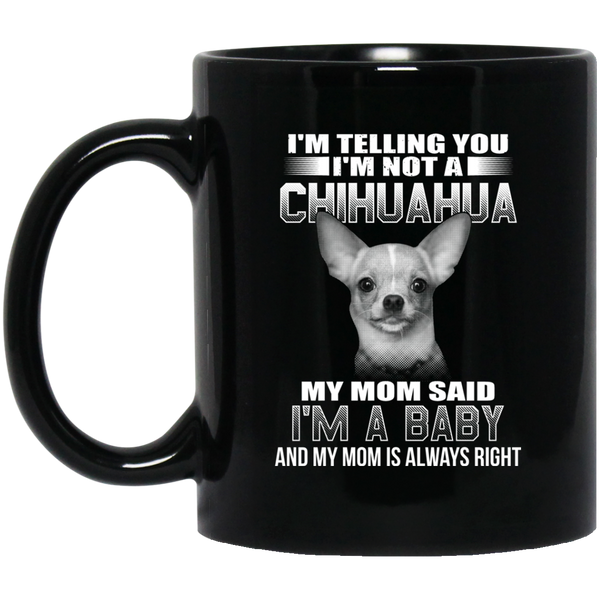 I'm Telling You I'm Not A Chihuahua My Mom Said I'm A Baby Coffee Mug