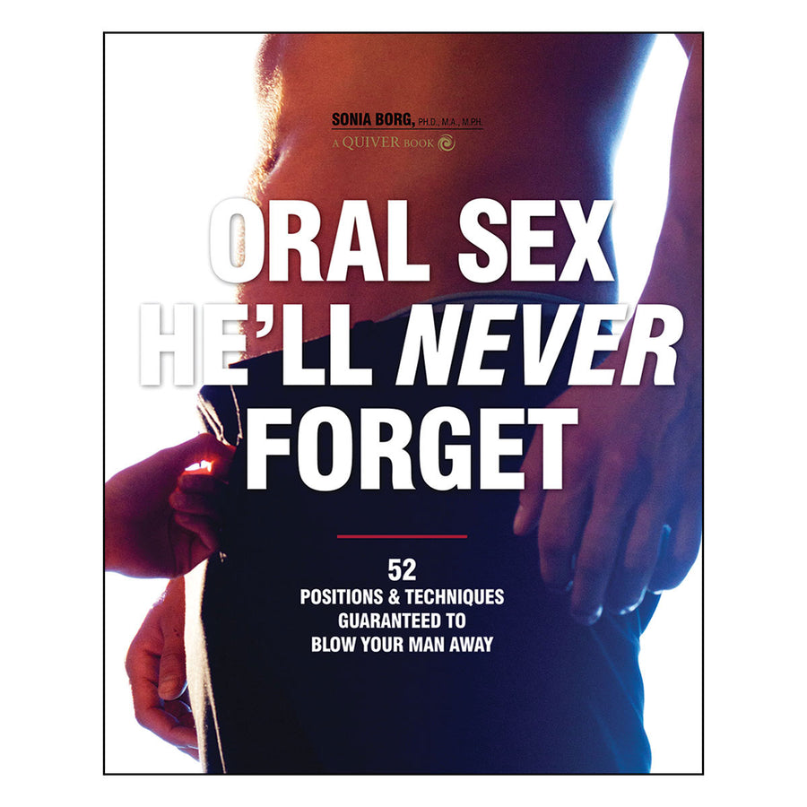 Oral Sex He'll Never Forget - 52 Positions & Techniques Guaranteed to Blow Your Man Away - Quiver