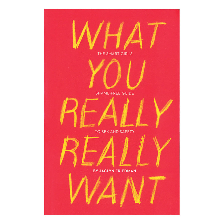 What You Really Really Want - The Smart Girl's Shame-free Guide to Sex and Safety - Seal Press