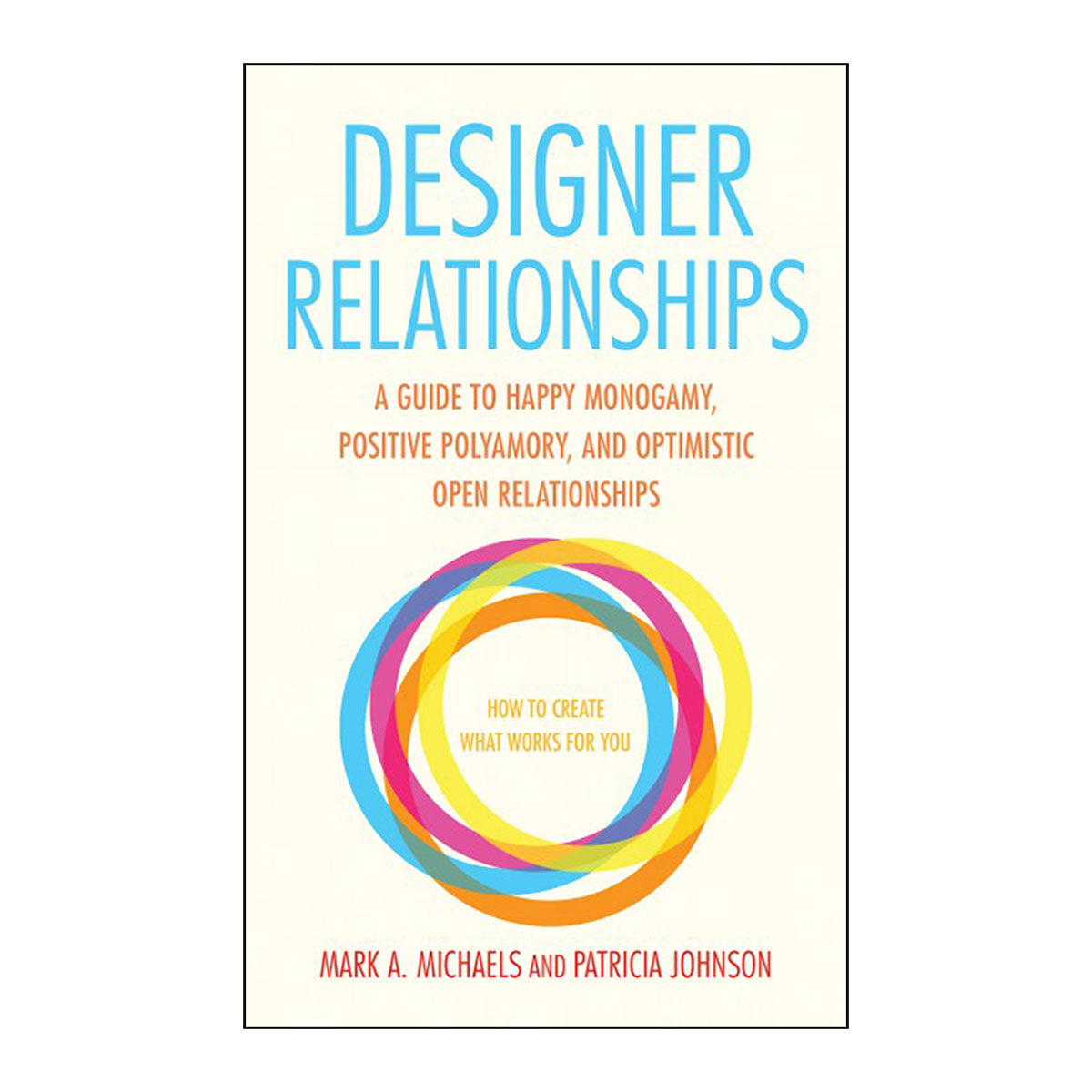 Designer Relationships - A Guide to Happy Monogamy, Positive Polyamory, and Optimistic Open Relationships - Cleis Press