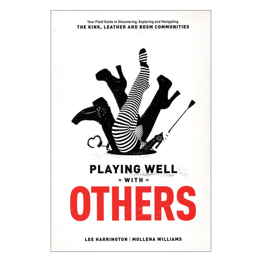 Playing Well With Others - Your Field Guide to Discovering, Exploring and Navigating the Kink, Leather and BDSM Communities - Greenery Press