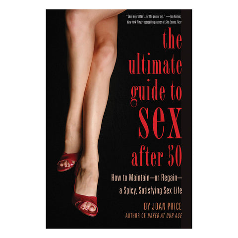 Ultimate Guide to Sex After 50 - How to Maintain--or Regain--a Spicy, Satisfying Sex Life - Cleis Press