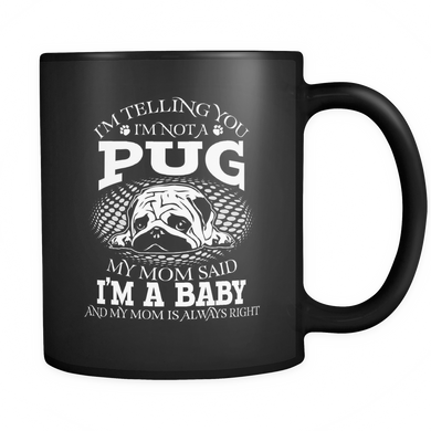 Black Mug-I'm Telling you I'm Not A Pug My Mom Said I'm A Baby And My Mom Is Always Right ccnc003 dg0074