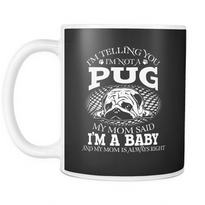 White Mug-I'm Telling you I'm Not A Pug My Mom Said I'm A Baby And My Mom Is Always Right ccnc003 dg0074