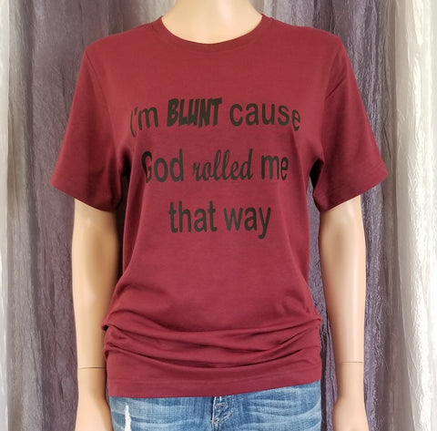 I'm BLUNT cause God rolled me that way Tee