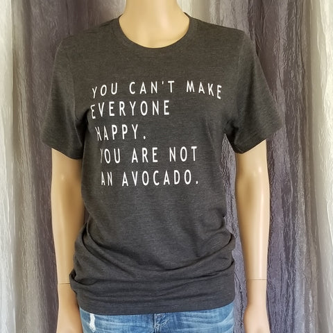 YOU CAN'T MAKE EVERYONE HAPPY. YOU ARE NOT AN AVOCADO Tee