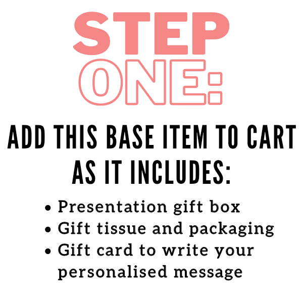 STEP ONE: Add this base item to cart as it includes a presentation gift box, gift tissue and packaging and a gift card to write your personalised message