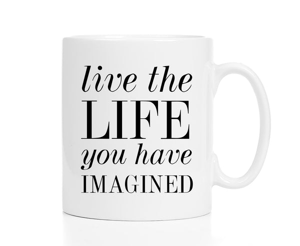 Live the Life You Have Imagined Mug -- Inspirational Mug to Light Up Your Morning
