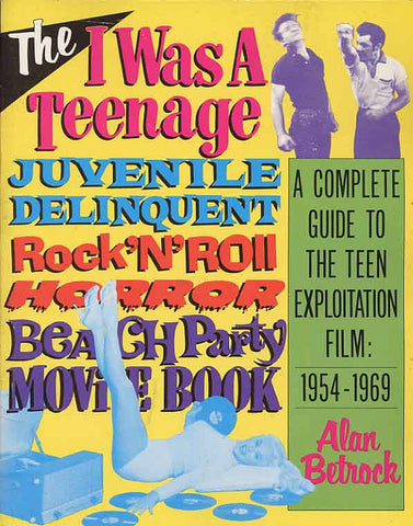 The I Was a Teenage Juvenile Delinquent Rock'N'Roll Horror Beach Party Movie Book,A  Complete Guide to the Teen Exploitation Film, 1954-1969