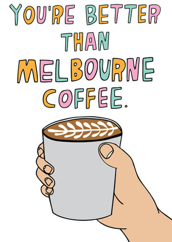 You are better than Melbourne coffee