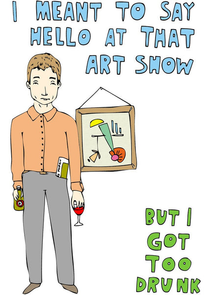 I Meant to Say Hello at that Art Show but I Got Too Drunk