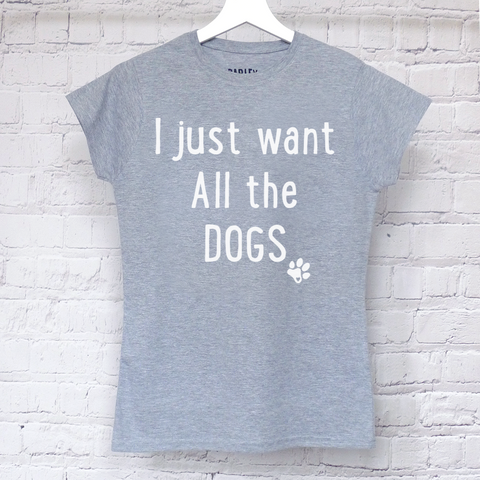 I Just Want All The Dogs ladies tee