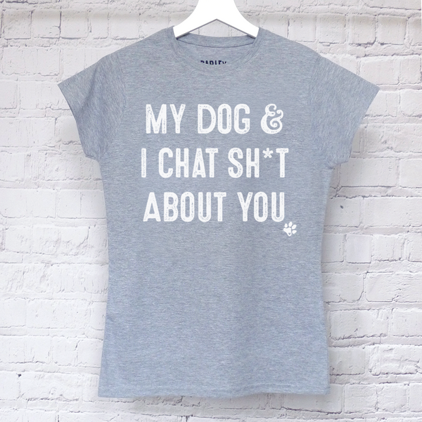 My Dog & I Chat SH*T About You ladies tee