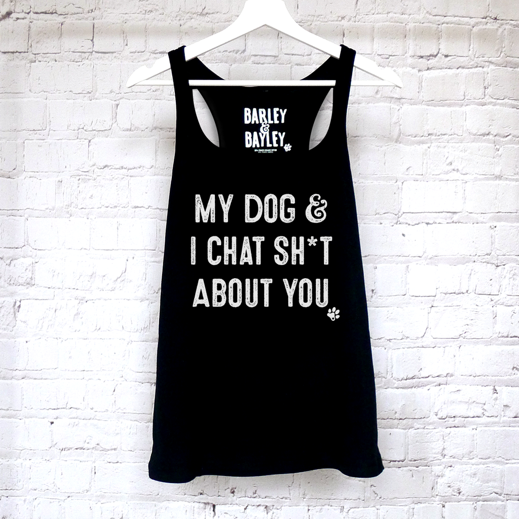 My Dog & I Chat Sh*t About You ladies tank top