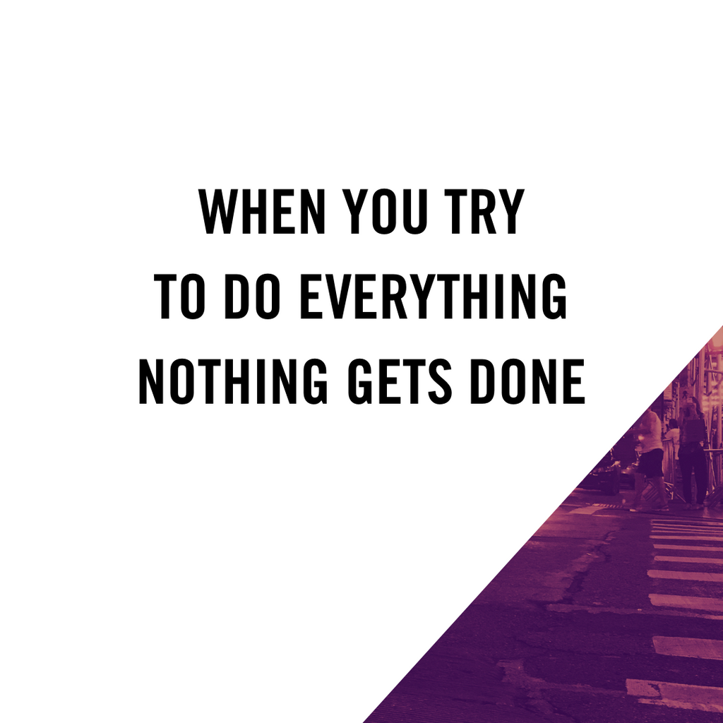 When You Try To Do Everything, Nothing Gets Done