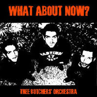 THEE BUTCHERS ORCHESTRA - What About Now CD - No Fun - Dead Beat Records