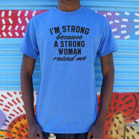 Mens I Am Strong Because A Strong Woman Raised Me T-Shirt