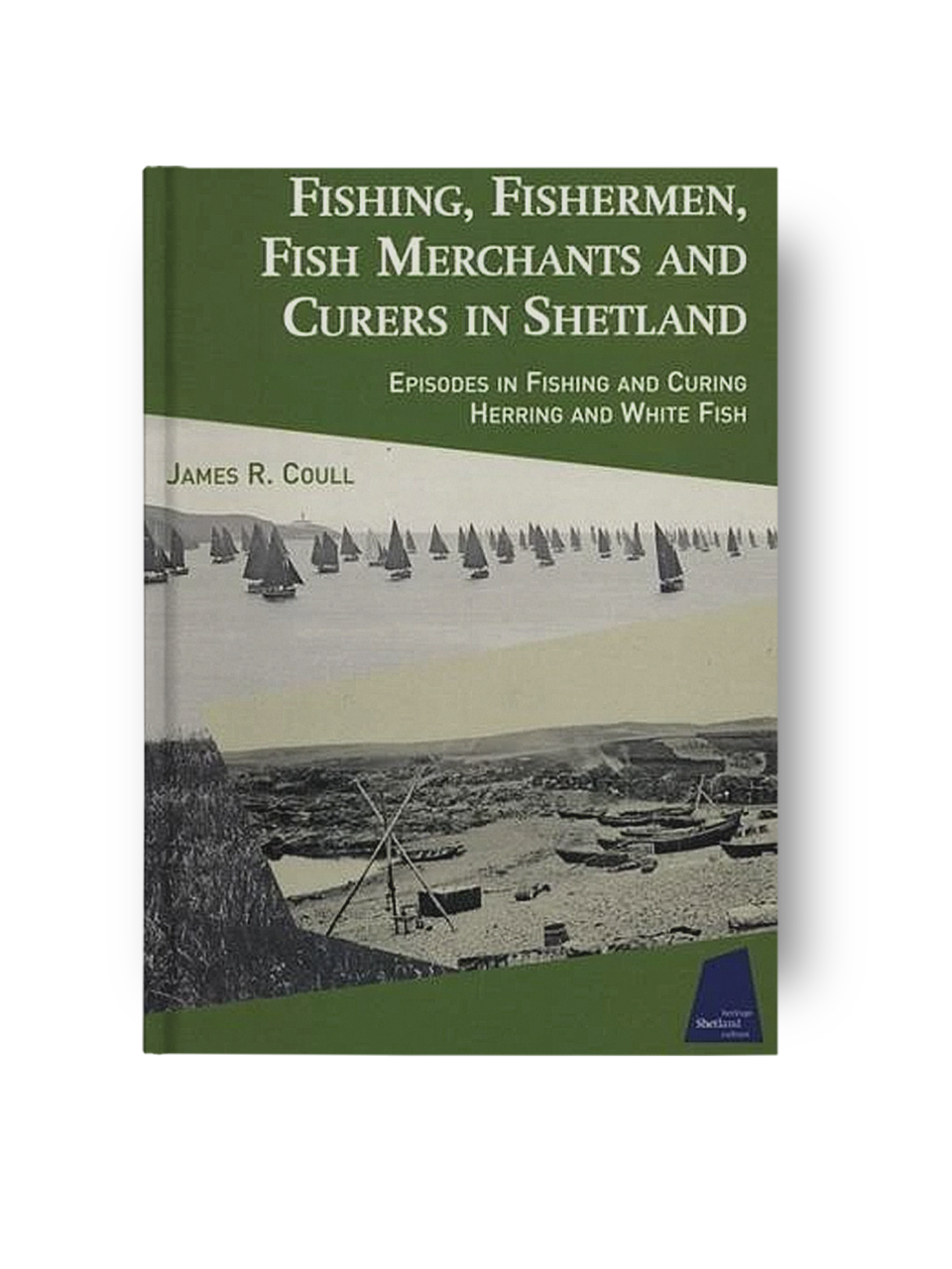 Fishing, Fishermen, Fish Merchants and Curers in Shetland: Episodes in Fishing and Curing Herring and Whitefish - James R. Coull