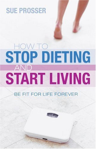 How to Stop Dieting and Start Living - Sue Prosser - Re-vived.com