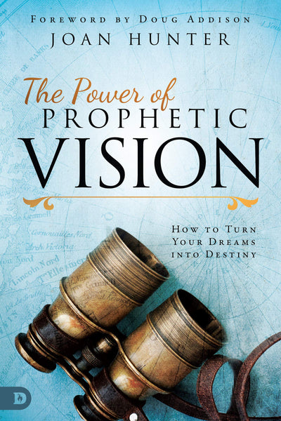 The Power of Prophetic Vision - How to Turn Your Dreams into Destiny