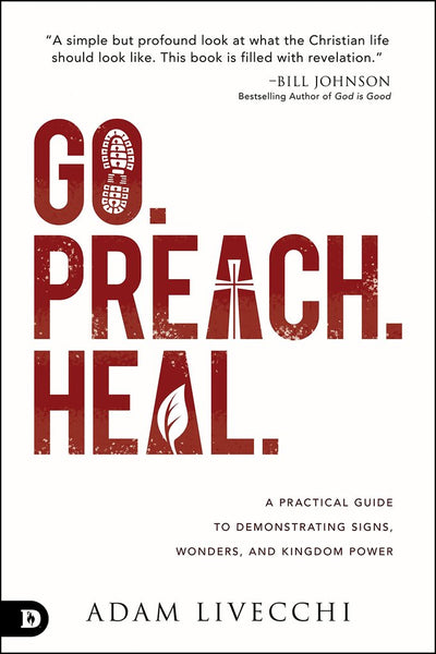 Go. Preach. Heal: A Practical Guide to Demonstrating Signs, Wonders and Kingdom Power