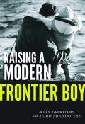 Raising A Modern Frontier Boy Paperback Book - John Grooters - Re-vived.com