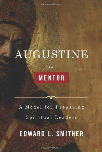 AUGUSTINE AS MENTOR: A MODEL FOR PREPARING SPIRITUAL LEADERS - Holman Bible Publishers - Re-vived.com