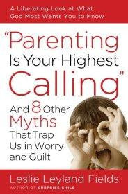 Parenting Is Your Highest Calling: And Eight Other Myths That Trap Us in Worry and Guilt - Fields, Leslie Leyland - Re-vived.com