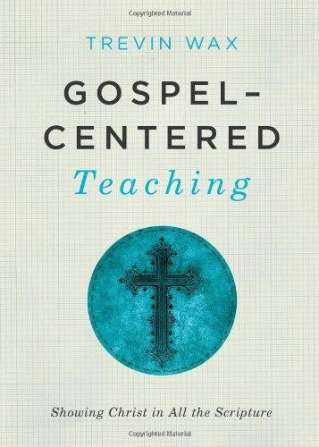 Gospel-Centered Teaching: Showing Christ in All the Scripture - Wax, Trevin - Re-vived.com