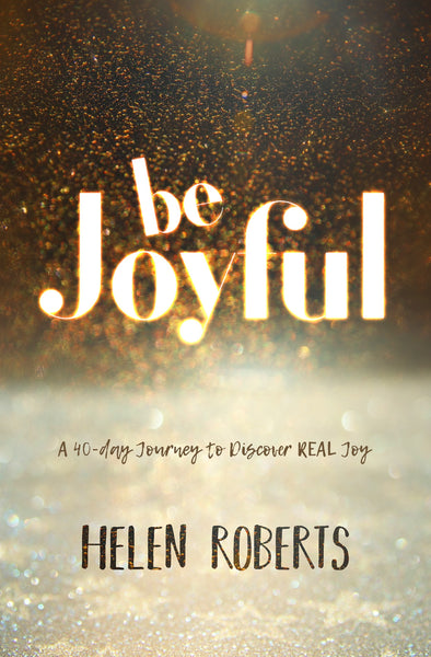 Be Joyful: A 40-Day Journey To Discover Real Joy