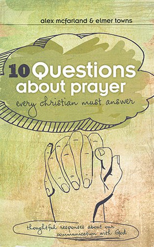 10 Questions about Prayer Every Christian Must Answer: Thoughtful Responses about our Communication with God