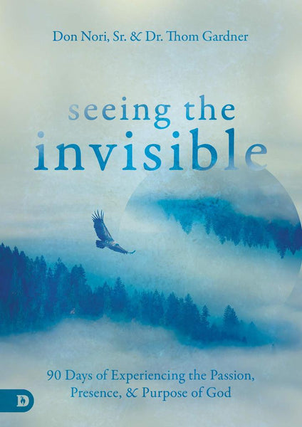 Seeing the Invisible - 90 Days of Experiencing the Passion, Presence & Purpose of God