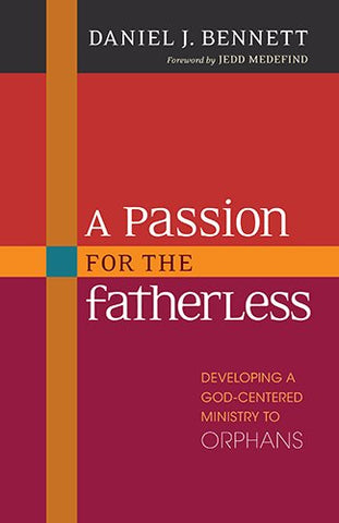 A Passion for the Fatherless: Developing a God-Centered Ministry to Orphans
